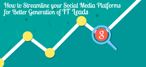 How to Streamline your Social Media Platforms for Better Generation of IT Leads