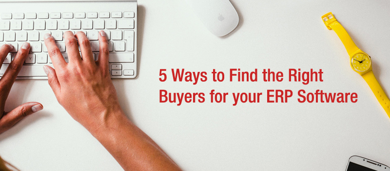 5 Ways to Find the Right Buyers for your ERP Software