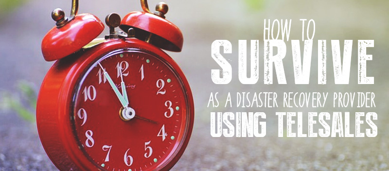 How to Survive as a Disaster Recovery Provider Using Telesales