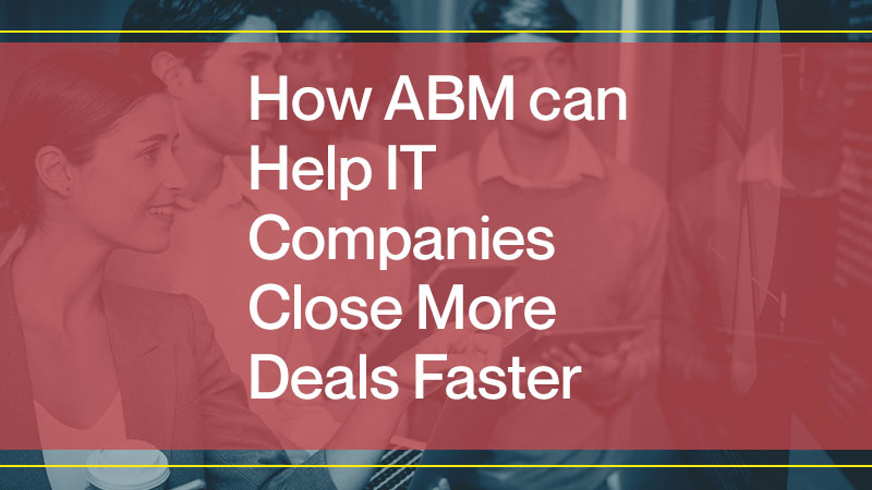 How ABM Can Help IT Companies Close More Deals Faster